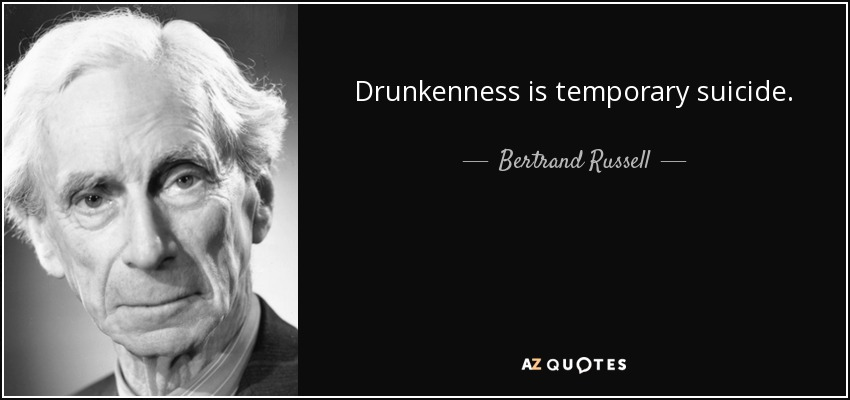 Drunkenness is temporary suicide. - Bertrand Russell