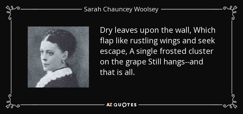 Dry leaves upon the wall, Which flap like rustling wings and seek escape, A single frosted cluster on the grape Still hangs--and that is all. - Sarah Chauncey Woolsey