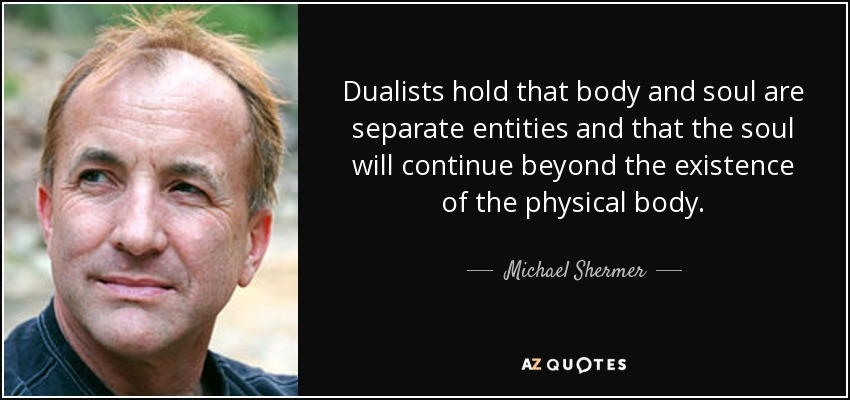 Dualists hold that body and soul are separate entities and that the soul will continue beyond the existence of the physical body. - Michael Shermer