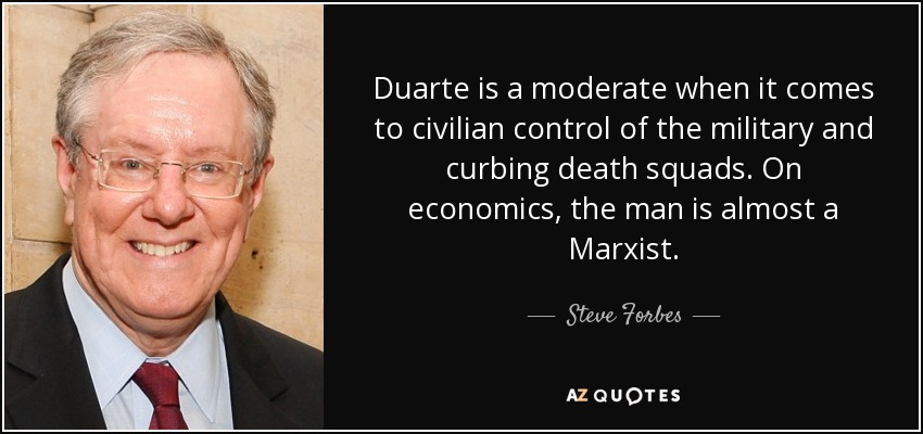 Duarte is a moderate when it comes to civilian control of the military and curbing death squads. On economics, the man is almost a Marxist. - Steve Forbes