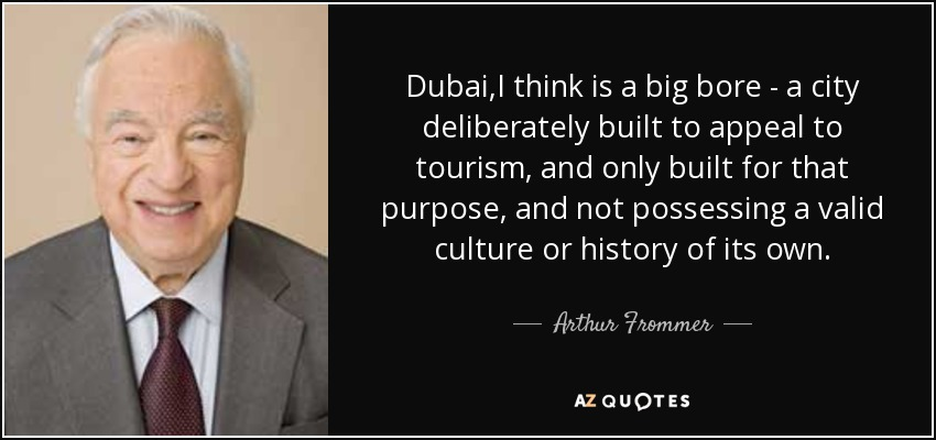 Dubai,I think is a big bore - a city deliberately built to appeal to tourism, and only built for that purpose, and not possessing a valid culture or history of its own. - Arthur Frommer