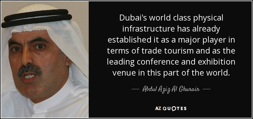 Dubai's world class physical infrastructure has already established it as a major player in terms of trade tourism and as the leading conference and exhibition venue in this part of the world. - Abdul Aziz Al Ghurair