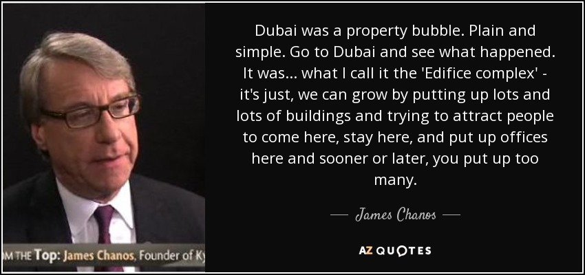 Dubai was a property bubble. Plain and simple. Go to Dubai and see what happened. It was... what I call it the 'Edifice complex' - it's just, we can grow by putting up lots and lots of buildings and trying to attract people to come here, stay here, and put up offices here and sooner or later, you put up too many. - James Chanos