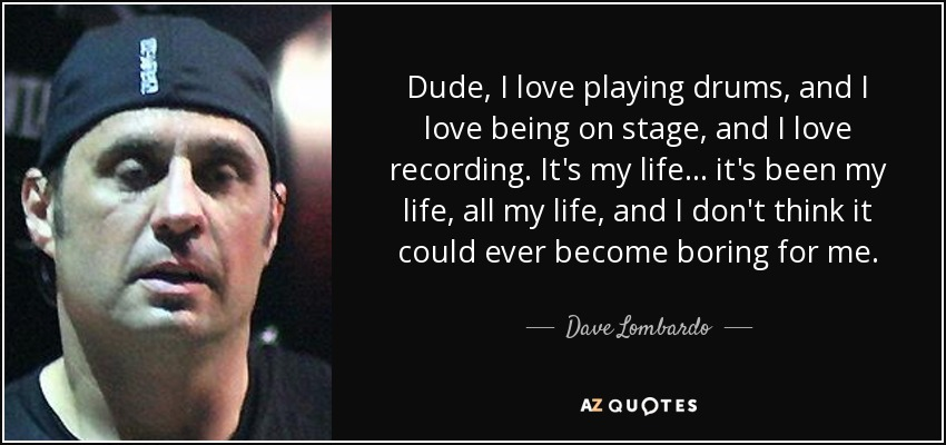 Dude, I love playing drums, and I love being on stage, and I love recording. It's my life... it's been my life, all my life, and I don't think it could ever become boring for me. - Dave Lombardo