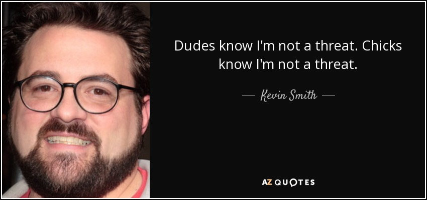 Dudes know I'm not a threat. Chicks know I'm not a threat. - Kevin Smith