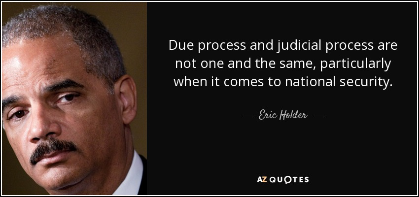 Due process and judicial process are not one and the same, particularly when it comes to national security. - Eric Holder