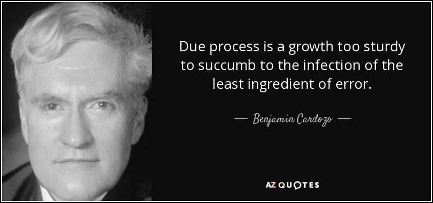 Due process is a growth too sturdy to succumb to the infection of the least ingredient of error. - Benjamin Cardozo