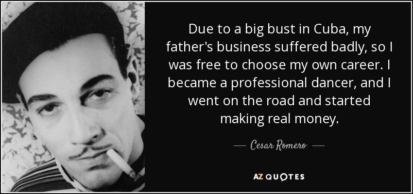 Due to a big bust in Cuba, my father's business suffered badly, so I was free to choose my own career. I became a professional dancer, and I went on the road and started making real money. - Cesar Romero