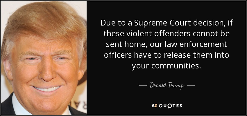 Due to a Supreme Court decision, if these violent offenders cannot be sent home, our law enforcement officers have to release them into your communities. - Donald Trump