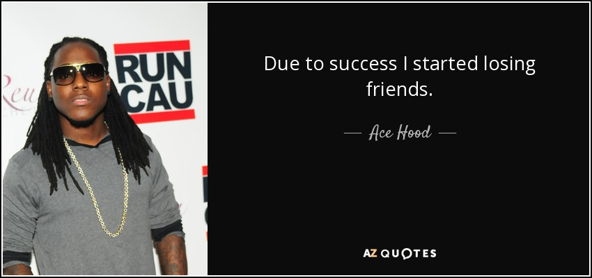 Ace Hood Quote Due To Success I Started Losing Friends