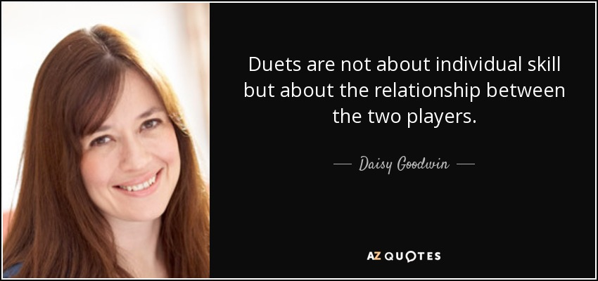 Duets are not about individual skill but about the relationship between the two players. - Daisy Goodwin