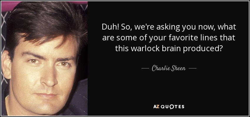 Duh! So, we're asking you now, what are some of your favorite lines that this warlock brain produced? - Charlie Sheen