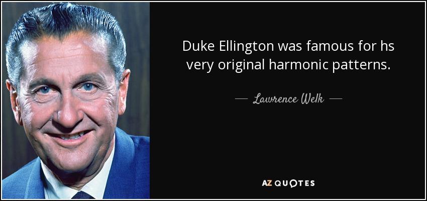 Duke Ellington was famous for hs very original harmonic patterns. - Lawrence Welk