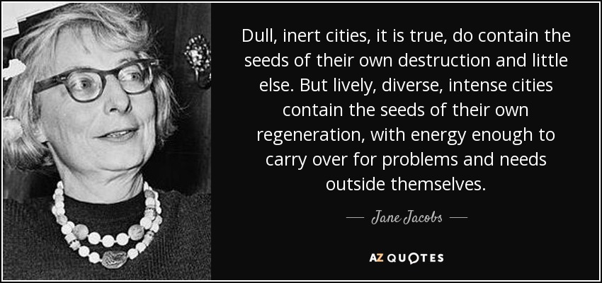 Dull, inert cities, it is true, do contain the seeds of their own destruction and little else. But lively, diverse, intense cities contain the seeds of their own regeneration, with energy enough to carry over for problems and needs outside themselves. - Jane Jacobs