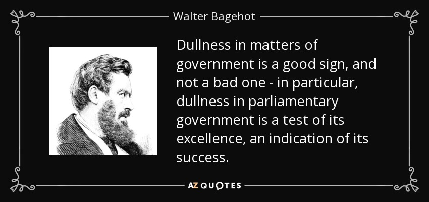 Dullness in matters of government is a good sign, and not a bad one - in particular, dullness in parliamentary government is a test of its excellence, an indication of its success. - Walter Bagehot