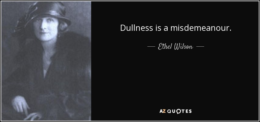 Dullness is a misdemeanour. - Ethel Wilson