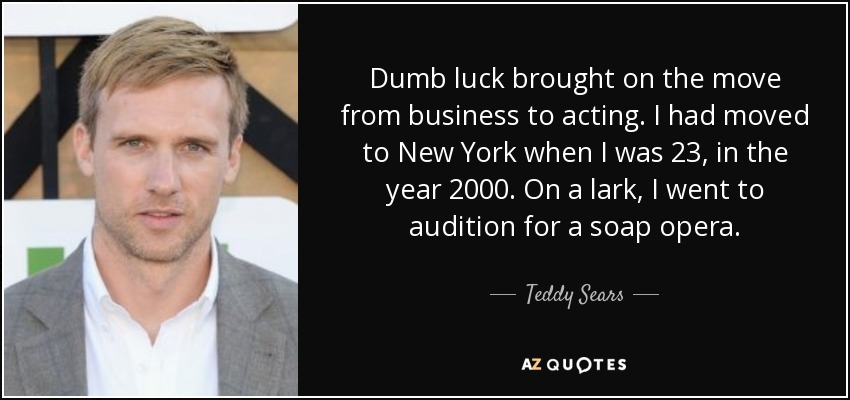 Dumb luck brought on the move from business to acting. I had moved to New York when I was 23, in the year 2000. On a lark, I went to audition for a soap opera. - Teddy Sears