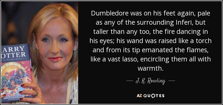 Dumbledore was on his feet again, pale as any of the surrounding Inferi, but taller than any too, the fire dancing in his eyes; his wand was raised like a torch and from its tip emanated the flames, like a vast lasso, encircling them all with warmth. - J. K. Rowling