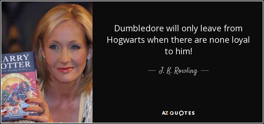 Dumbledore will only leave from Hogwarts when there are none loyal to him! - J. K. Rowling