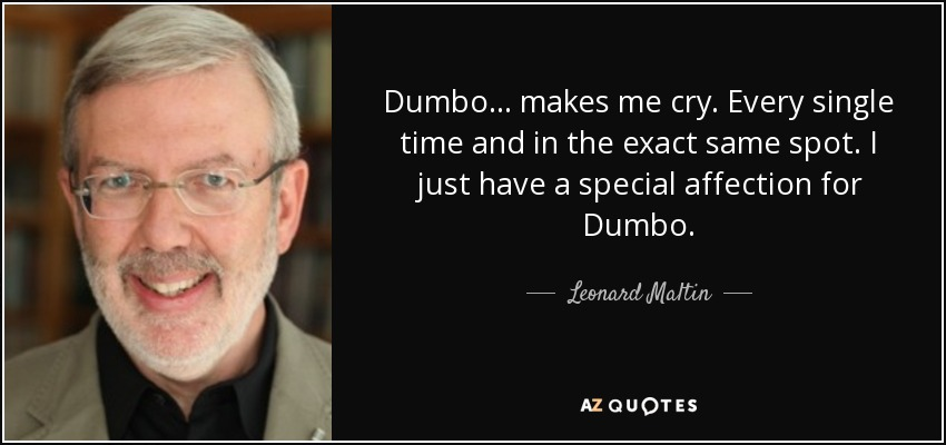 Dumbo... makes me cry. Every single time and in the exact same spot. I just have a special affection for Dumbo. - Leonard Maltin