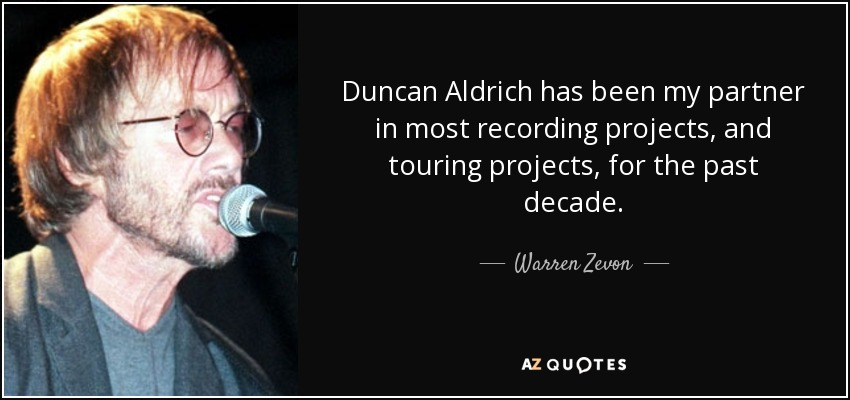 Duncan Aldrich has been my partner in most recording projects, and touring projects, for the past decade. - Warren Zevon