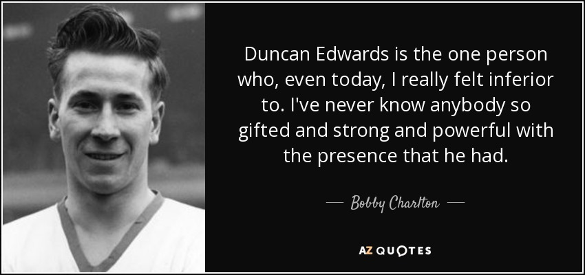 Duncan Edwards is the one person who, even today, I really felt inferior to. I've never know anybody so gifted and strong and powerful with the presence that he had. - Bobby Charlton
