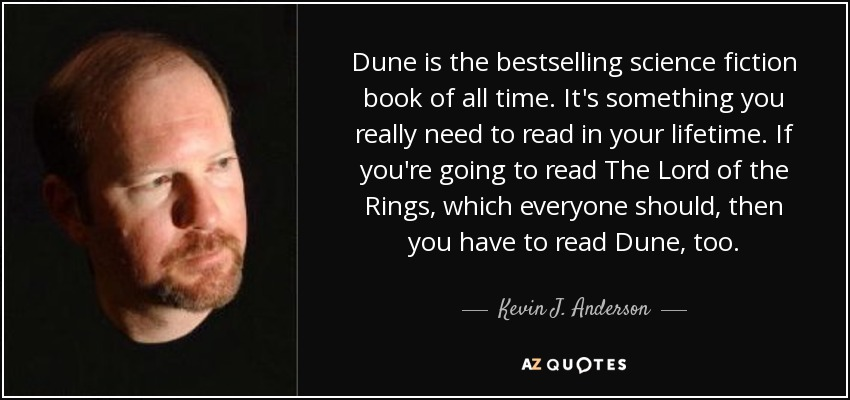 Dune is the bestselling science fiction book of all time. It's something you really need to read in your lifetime. If you're going to read The Lord of the Rings, which everyone should, then you have to read Dune, too. - Kevin J. Anderson