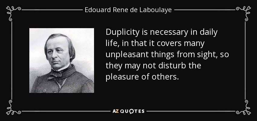 Duplicity is necessary in daily life, in that it covers many unpleasant things from sight, so they may not disturb the pleasure of others. - Edouard Rene de Laboulaye