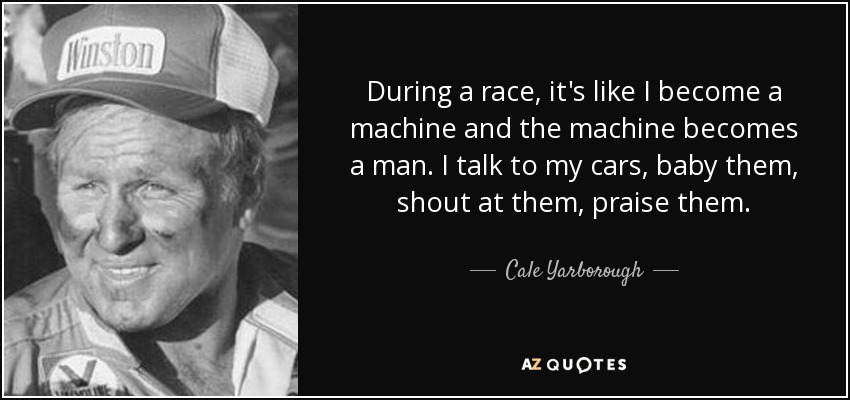 During a race, it's like I become a machine and the machine becomes a man. I talk to my cars, baby them, shout at them, praise them. - Cale Yarborough