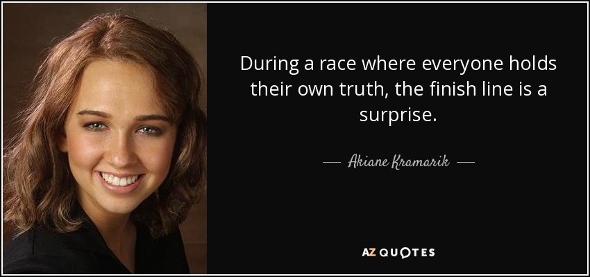 During a race where everyone holds their own truth, the finish line is a surprise. - Akiane Kramarik