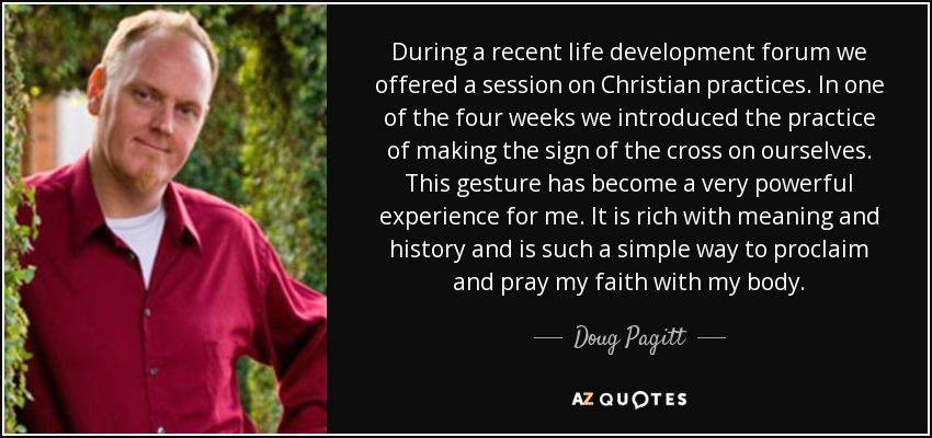 During a recent life development forum we offered a session on Christian practices. In one of the four weeks we introduced the practice of making the sign of the cross on ourselves. This gesture has become a very powerful experience for me. It is rich with meaning and history and is such a simple way to proclaim and pray my faith with my body. - Doug Pagitt