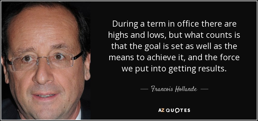 During a term in office there are highs and lows, but what counts is that the goal is set as well as the means to achieve it, and the force we put into getting results. - Francois Hollande