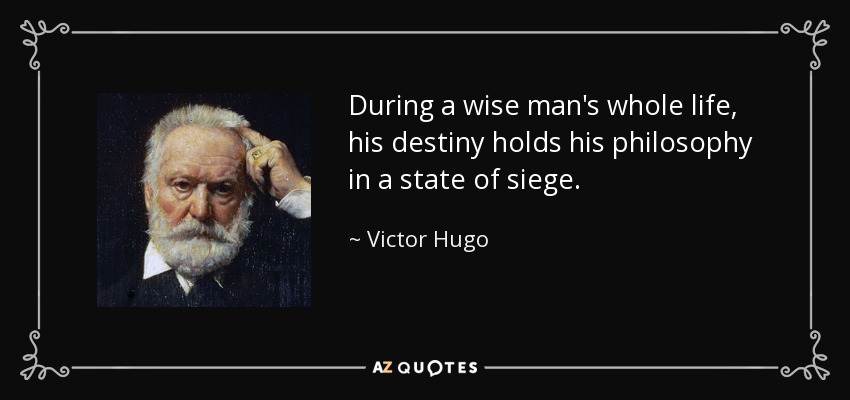 During a wise man's whole life, his destiny holds his philosophy in a state of siege. - Victor Hugo