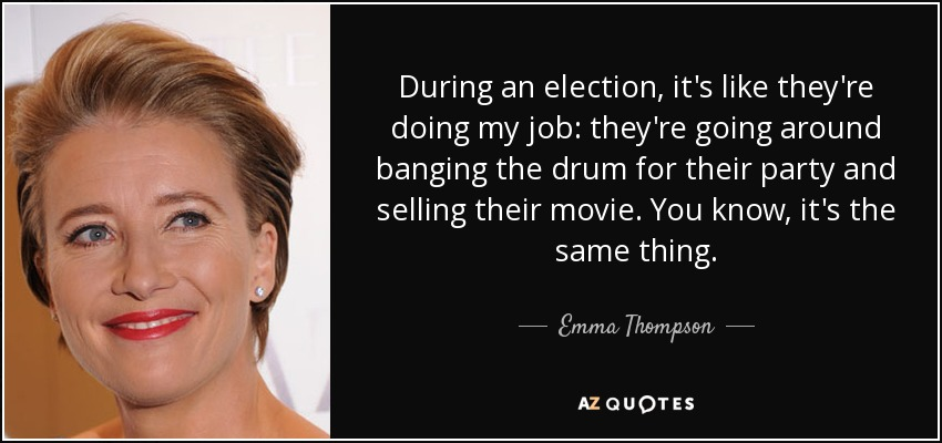 During an election, it's like they're doing my job: they're going around banging the drum for their party and selling their movie. You know, it's the same thing. - Emma Thompson