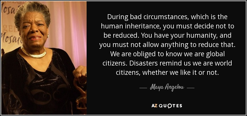 During bad circumstances, which is the human inheritance, you must decide not to be reduced. You have your humanity, and you must not allow anything to reduce that. We are obliged to know we are global citizens. Disasters remind us we are world citizens, whether we like it or not. - Maya Angelou