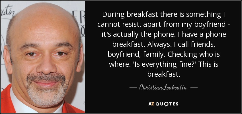 During breakfast there is something I cannot resist, apart from my boyfriend - it's actually the phone. I have a phone breakfast. Always. I call friends, boyfriend, family. Checking who is where. 'Is everything fine?' This is breakfast. - Christian Louboutin