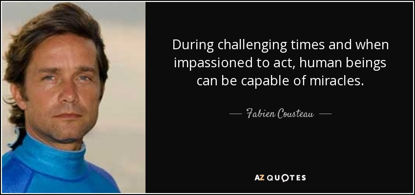 During challenging times and when impassioned to act, human beings can be capable of miracles. - Fabien Cousteau