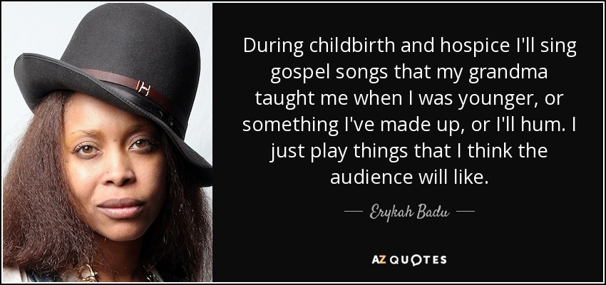 During childbirth and hospice I'll sing gospel songs that my grandma taught me when I was younger, or something I've made up, or I'll hum. I just play things that I think the audience will like. - Erykah Badu