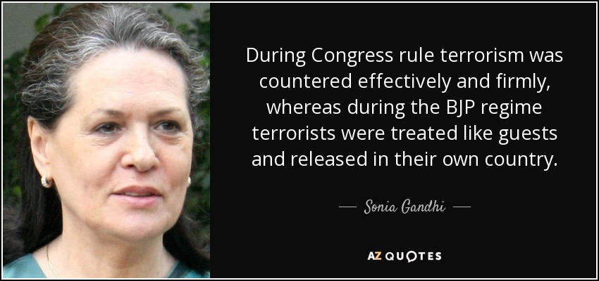 During Congress rule terrorism was countered effectively and firmly, whereas during the BJP regime terrorists were treated like guests and released in their own country. - Sonia Gandhi
