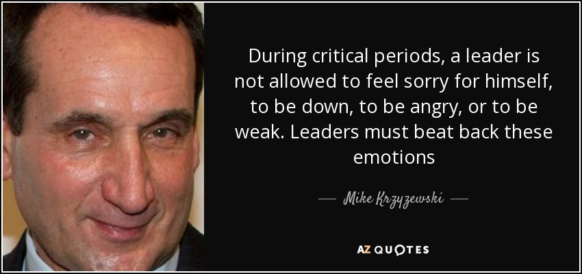 During Critical Periods, A Leader Is Not Allowed To Feel Sorry For Himself,  To