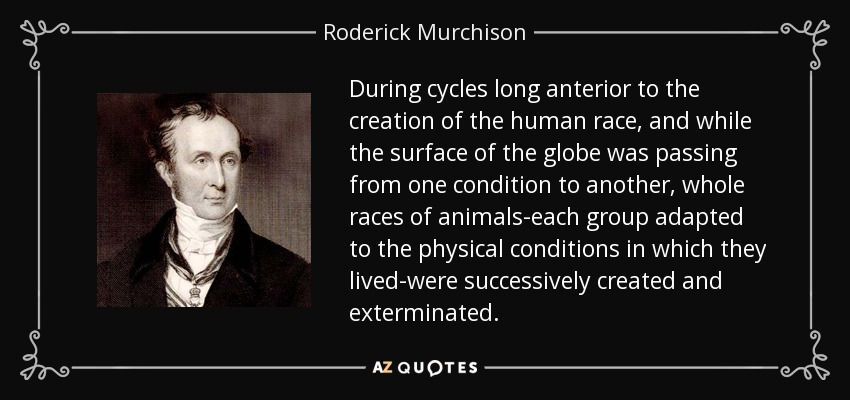 During cycles long anterior to the creation of the human race, and while the surface of the globe was passing from one condition to another, whole races of animals-each group adapted to the physical conditions in which they lived-were successively created and exterminated. - Roderick Murchison