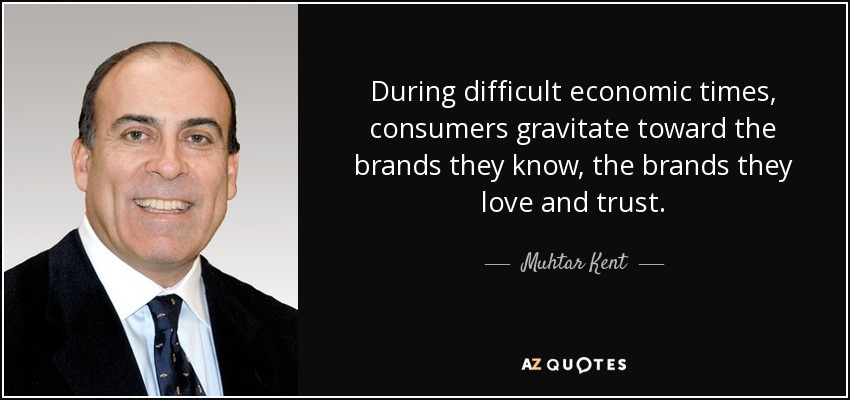 During difficult economic times, consumers gravitate toward the brands they know, the brands they love and trust. - Muhtar Kent