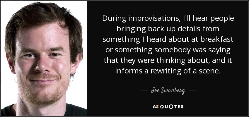 During improvisations, I'll hear people bringing back up details from something I heard about at breakfast or something somebody was saying that they were thinking about, and it informs a rewriting of a scene. - Joe Swanberg