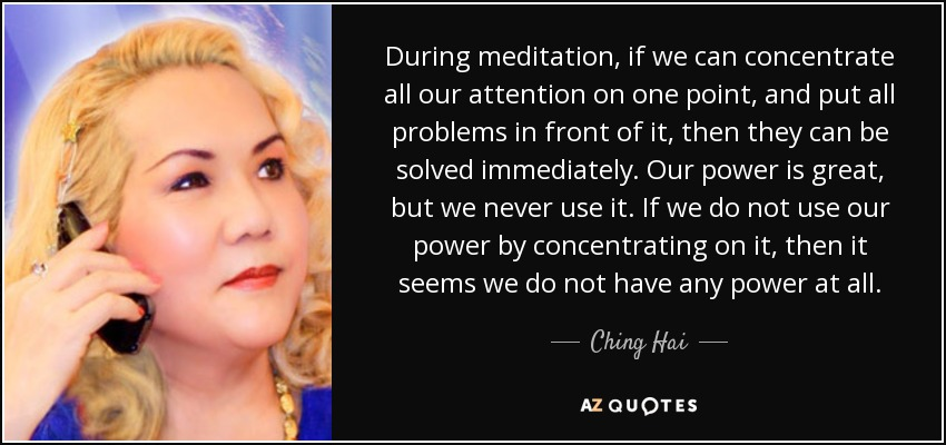 During meditation, if we can concentrate all our attention on one point, and put all problems in front of it, then they can be solved immediately. Our power is great, but we never use it. If we do not use our power by concentrating on it, then it seems we do not have any power at all. - Ching Hai