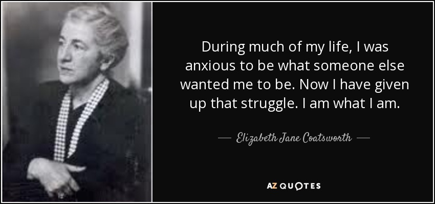 During much of my life, I was anxious to be what someone else wanted me to be. Now I have given up that struggle. I am what I am. - Elizabeth Jane Coatsworth