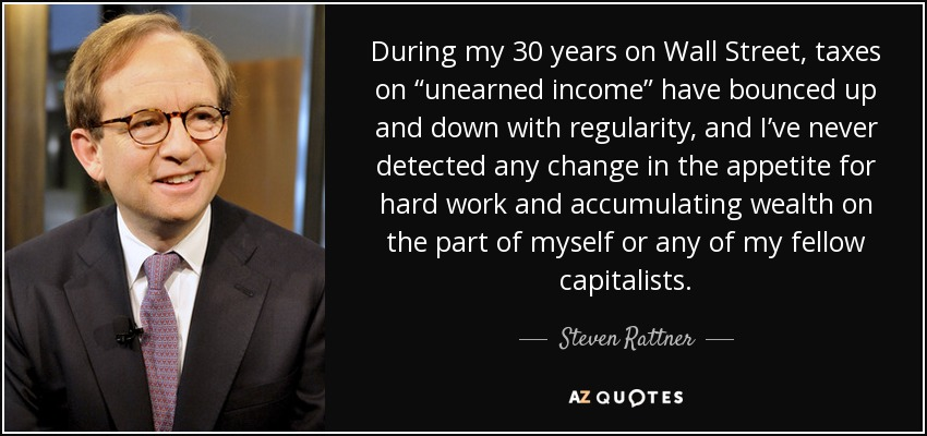 """During my 30 years on Wall Street, taxes on """"unearned income"""" have bounced up and down with regularity, and I've never detected any change in the appetite for hard work and accumulating wealth on the part of myself or any of my fellow capitalists. - Steven Rattner"""