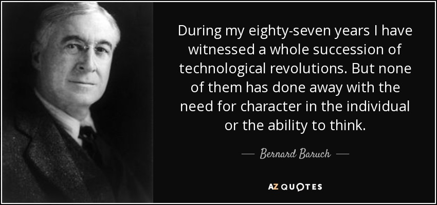 During my eighty-seven years I have witnessed a whole succession of technological revolutions. But none of them has done away with the need for character in the individual or the ability to think. - Bernard Baruch