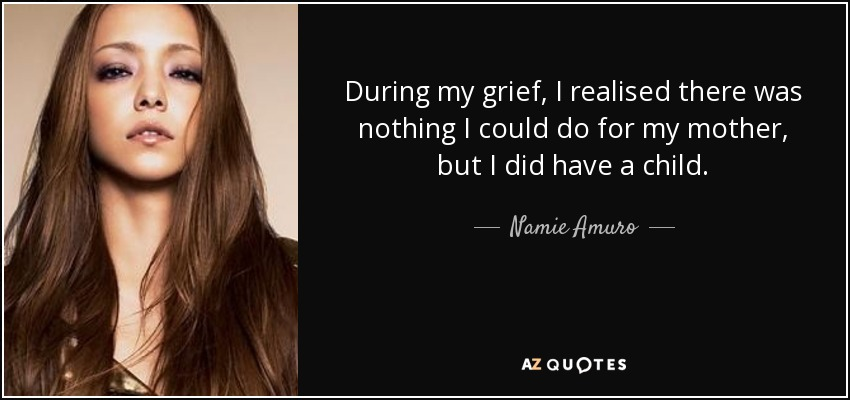 During my grief, I realised there was nothing I could do for my mother, but I did have a child. - Namie Amuro