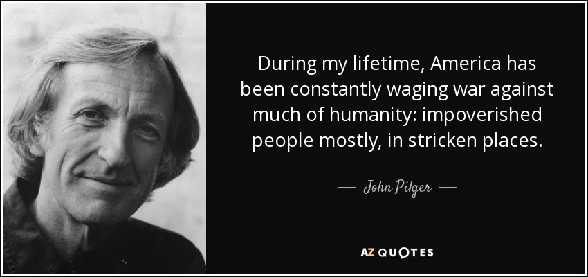 During my lifetime, America has been constantly waging war against much of humanity: impoverished people mostly, in stricken places. - John Pilger
