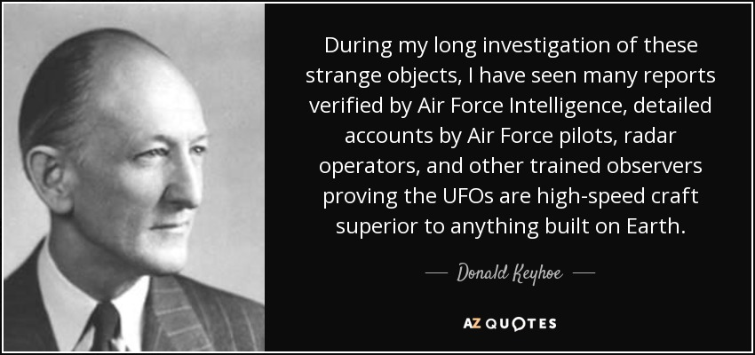 During my long investigation of these strange objects, I have seen many reports verified by Air Force Intelligence, detailed accounts by Air Force pilots, radar operators, and other trained observers proving the UFOs are high-speed craft superior to anything built on Earth. - Donald Keyhoe